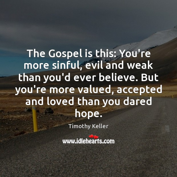 The Gospel is this: You're more sinful, evil and weak than you'd Timothy Keller Picture Quote
