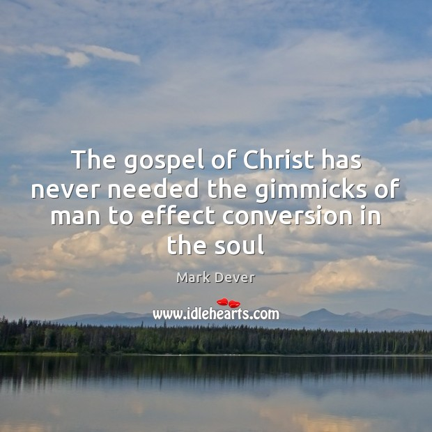 The gospel of Christ has never needed the gimmicks of man to effect conversion in the soul Image