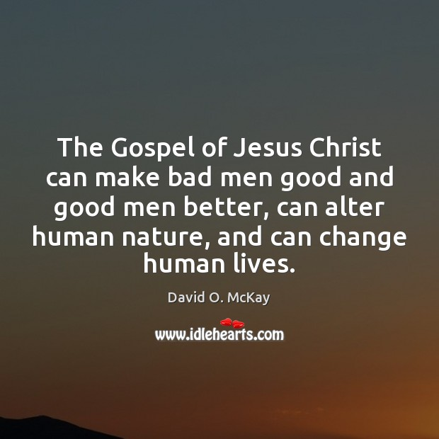 The Gospel of Jesus Christ can make bad men good and good David O. McKay Picture Quote