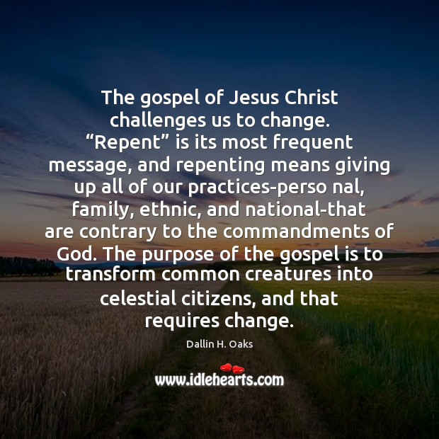 """The gospel of Jesus Christ challenges us to change. """"Repent"""" is its Dallin H. Oaks Picture Quote"""
