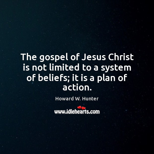 The gospel of Jesus Christ is not limited to a system of beliefs; it is a plan of action. Howard W. Hunter Picture Quote