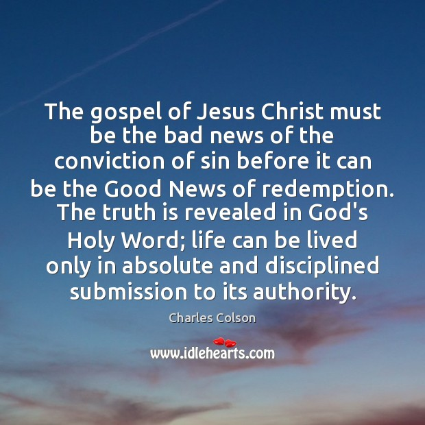 The gospel of Jesus Christ must be the bad news of the Charles Colson Picture Quote
