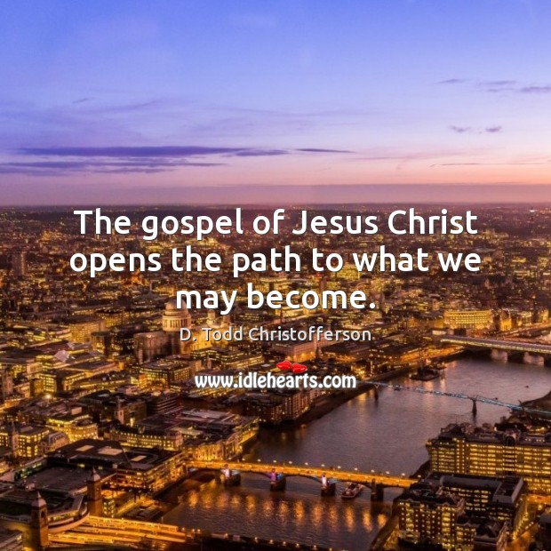 Image, The gospel of Jesus Christ opens the path to what we may become.