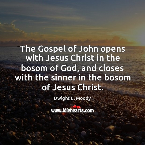 The Gospel of John opens with Jesus Christ in the bosom of Dwight L. Moody Picture Quote