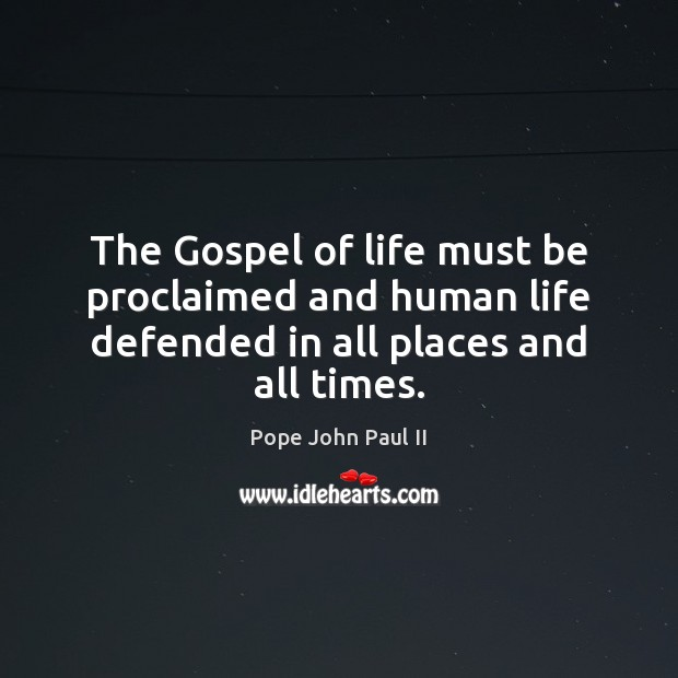 The Gospel of life must be proclaimed and human life defended in all places and all times. Pope John Paul II Picture Quote