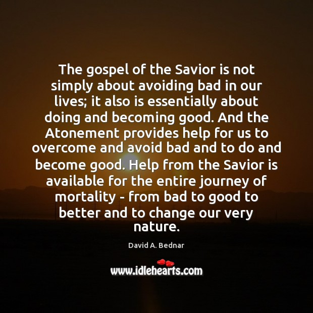 The gospel of the Savior is not simply about avoiding bad in David A. Bednar Picture Quote