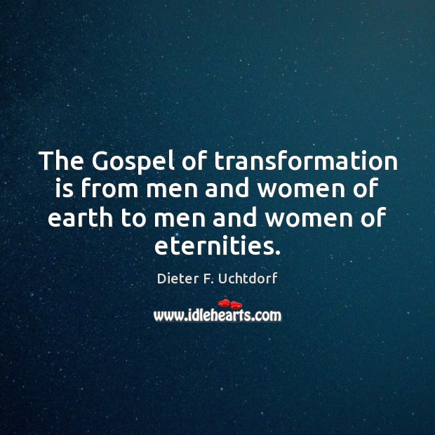 The Gospel of transformation is from men and women of earth to Dieter F. Uchtdorf Picture Quote