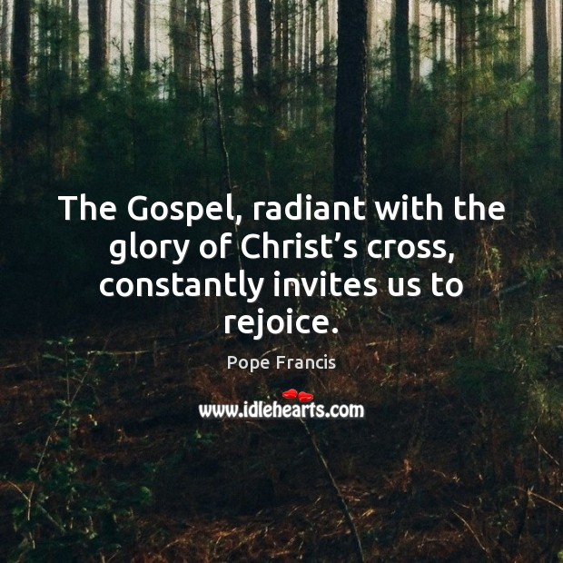The Gospel, radiant with the glory of Christ's cross, constantly invites us to rejoice. Image