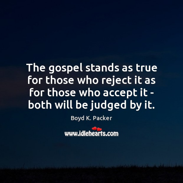 The gospel stands as true for those who reject it as for Boyd K. Packer Picture Quote