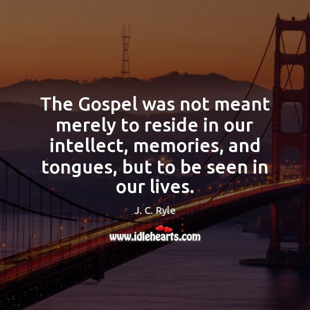 The Gospel was not meant merely to reside in our intellect, memories, J. C. Ryle Picture Quote