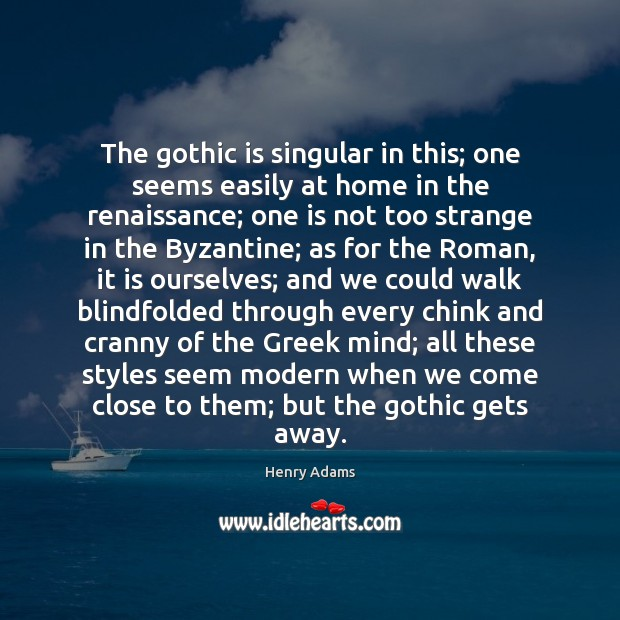 The gothic is singular in this; one seems easily at home in Henry Adams Picture Quote