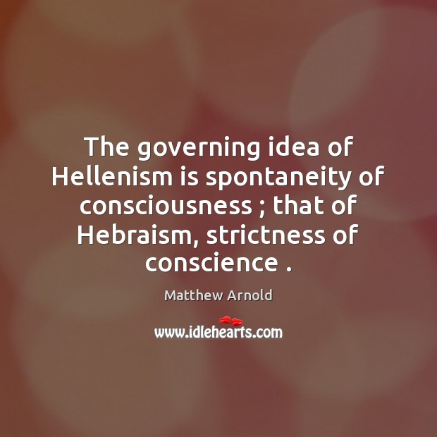 The governing idea of Hellenism is spontaneity of consciousness ; that of Hebraism, Matthew Arnold Picture Quote