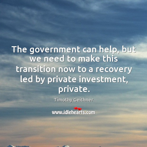 The government can help, but we need to make this transition now to a recovery led by private investment, private. Timothy Geithner Picture Quote
