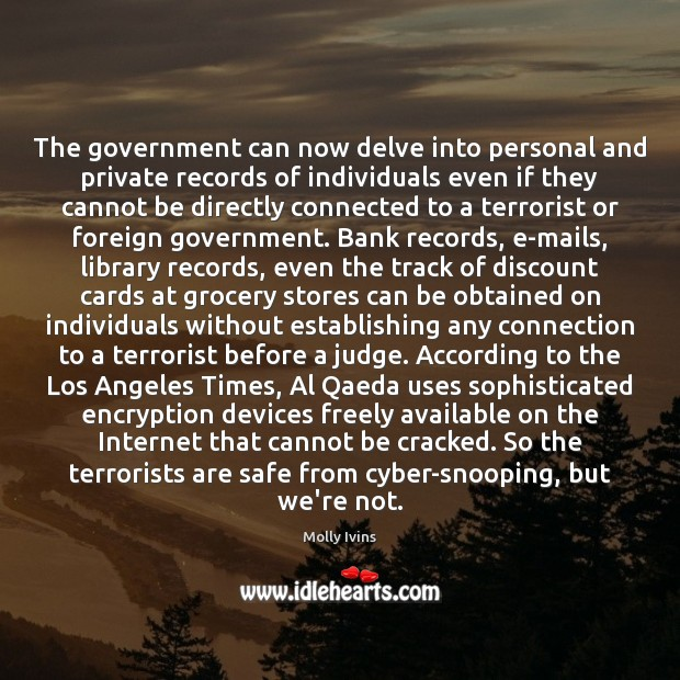 The government can now delve into personal and private records of individuals Molly Ivins Picture Quote
