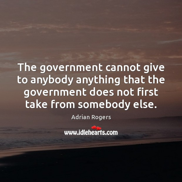 The government cannot give to anybody anything that the government does not Adrian Rogers Picture Quote