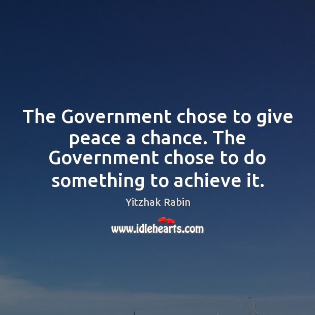 The Government chose to give peace a chance. The Government chose to Yitzhak Rabin Picture Quote