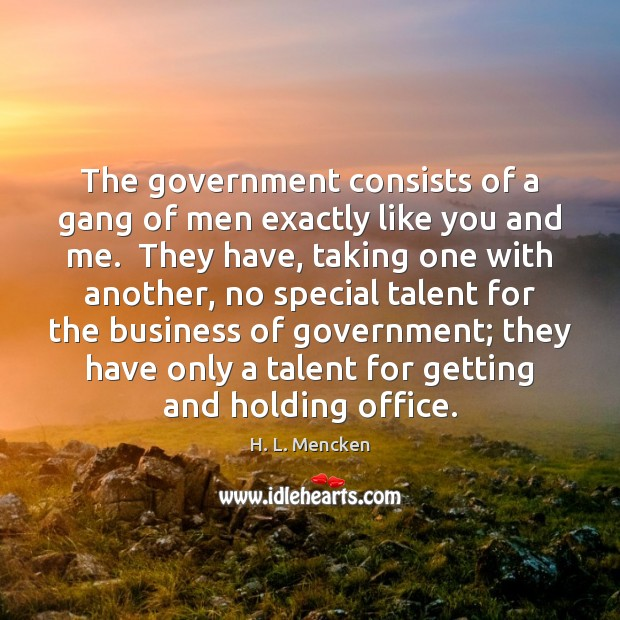 The government consists of a gang of men exactly like you and H. L. Mencken Picture Quote