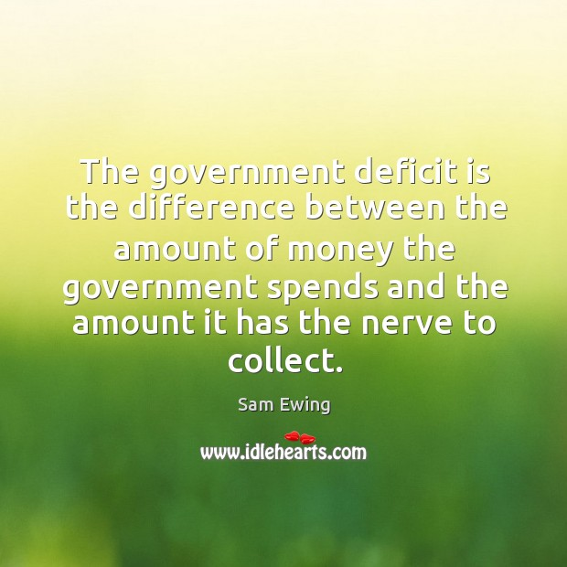 Image, The government deficit is the difference between the amount of money the government spends and the amount it has the nerve to collect.