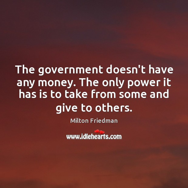 The government doesn't have any money. The only power it has is Milton Friedman Picture Quote