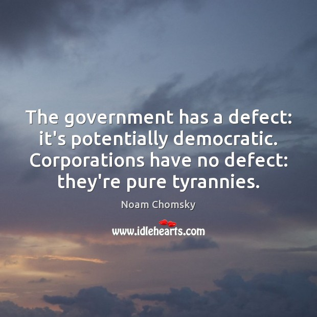 The government has a defect: it's potentially democratic. Corporations have no defect: Noam Chomsky Picture Quote