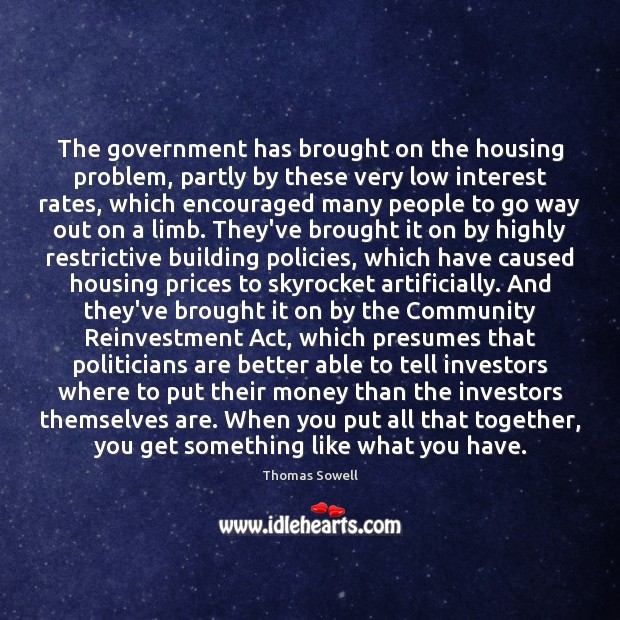 The government has brought on the housing problem, partly by these very Thomas Sowell Picture Quote