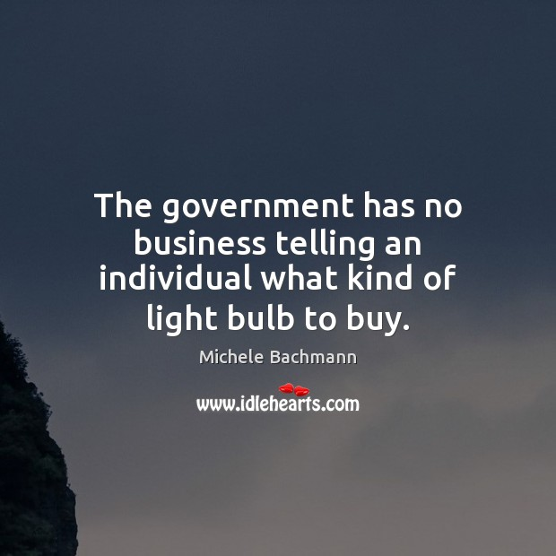 The government has no business telling an individual what kind of light bulb to buy. Michele Bachmann Picture Quote