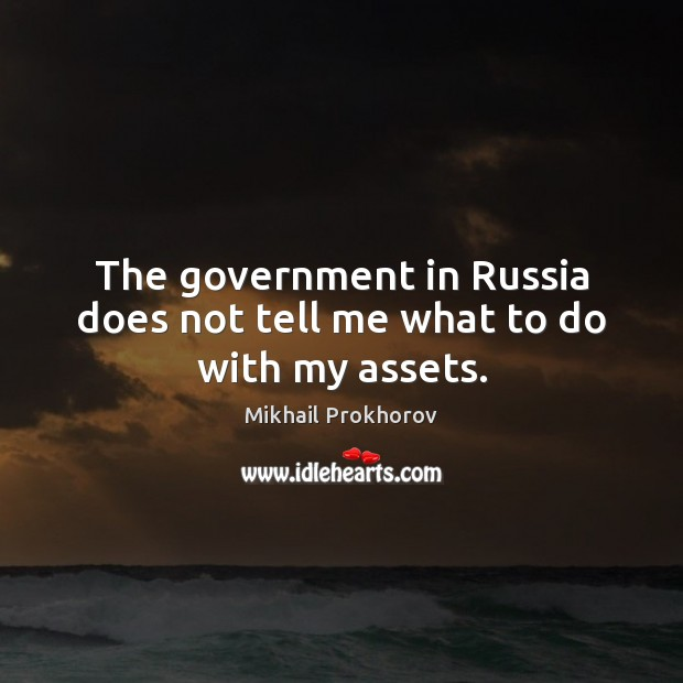The government in Russia does not tell me what to do with my assets. Mikhail Prokhorov Picture Quote