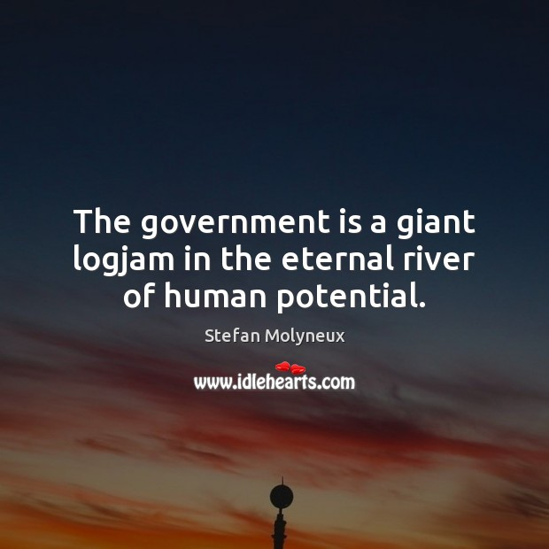 The government is a giant logjam in the eternal river of human potential. Stefan Molyneux Picture Quote