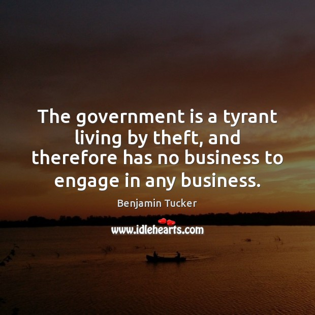 The government is a tyrant living by theft, and therefore has no Benjamin Tucker Picture Quote