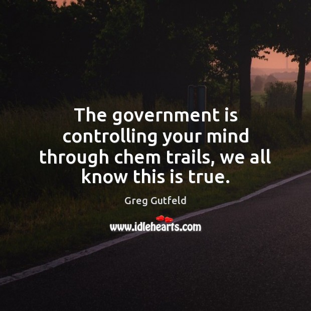 The government is controlling your mind through chem trails, we all know this is true. Government Quotes Image