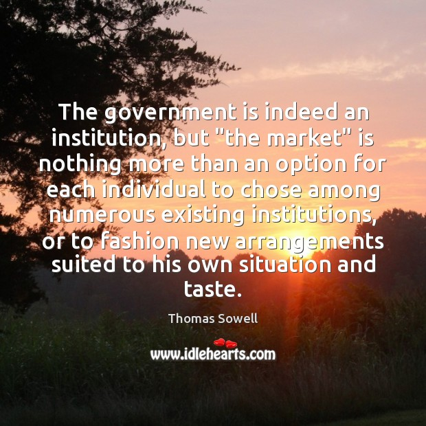 """The government is indeed an institution, but """"the market"""" is nothing more Thomas Sowell Picture Quote"""