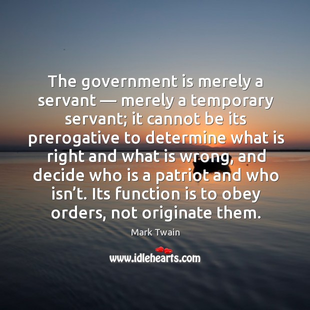 Image, The government is merely a servant — merely a temporary servant; it cannot be its prerogative