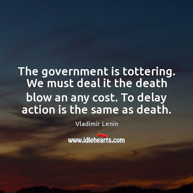The government is tottering. We must deal it the death blow an Vladimir Lenin Picture Quote