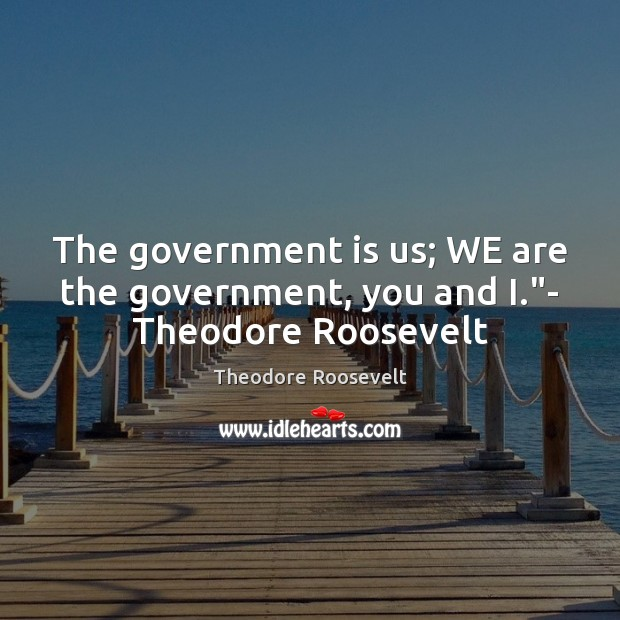 "Image, The government is us; WE are the government, you and I.""- Theodore Roosevelt"