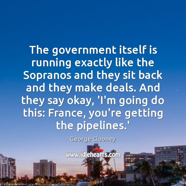 The government itself is running exactly like the Sopranos and they sit George Clooney Picture Quote