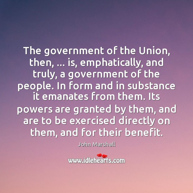 The government of the Union, then, … is, emphatically, and truly, a government John Marshall Picture Quote