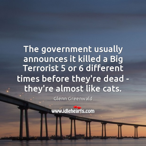 The government usually announces it killed a Big Terrorist 5 or 6 different times Glenn Greenwald Picture Quote