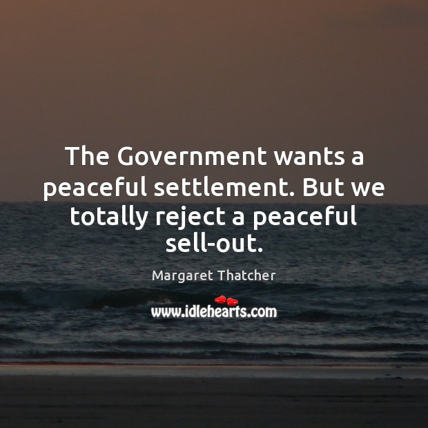 The Government wants a peaceful settlement. But we totally reject a peaceful sell-out. Government Quotes Image