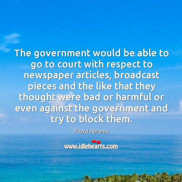 The government would be able to go to court with respect to newspaper articles, broadcast Image