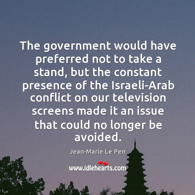 The government would have preferred not to take a stand, but the constant presence Jean-Marie Le Pen Picture Quote