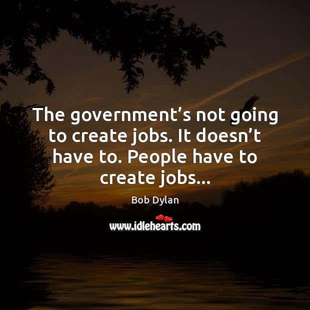 The government's not going to create jobs. It doesn't have Image