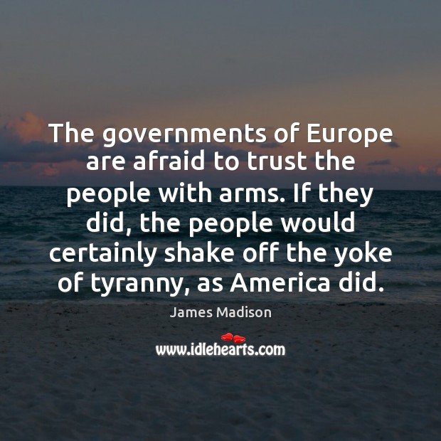 The governments of Europe are afraid to trust the people with arms. Image