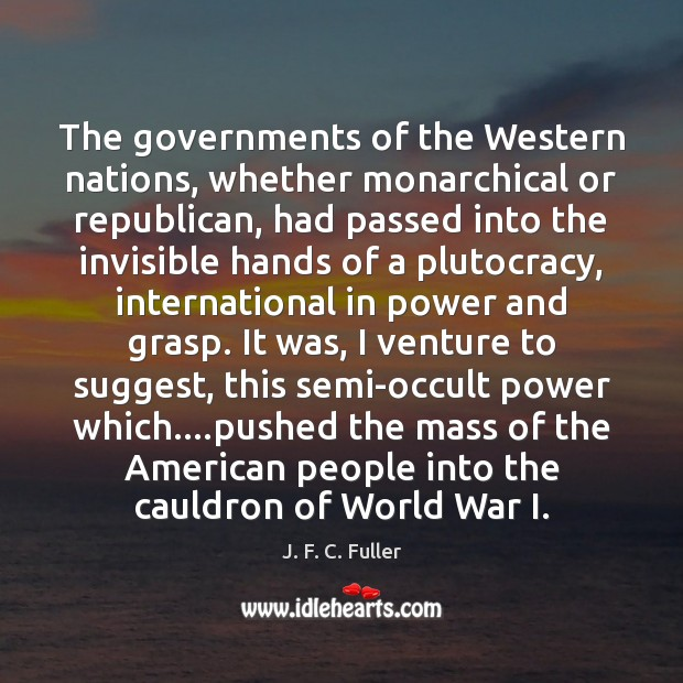 The governments of the Western nations, whether monarchical or republican, had passed J. F. C. Fuller Picture Quote