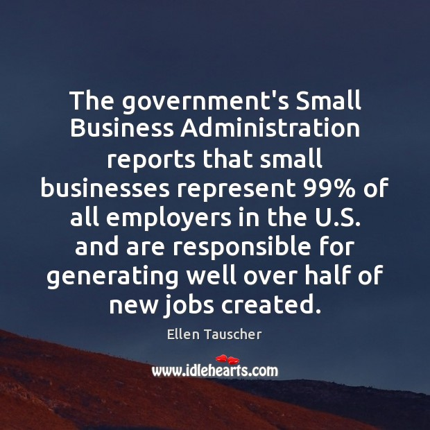 The government's Small Business Administration reports that small businesses represent 99% of all Ellen Tauscher Picture Quote