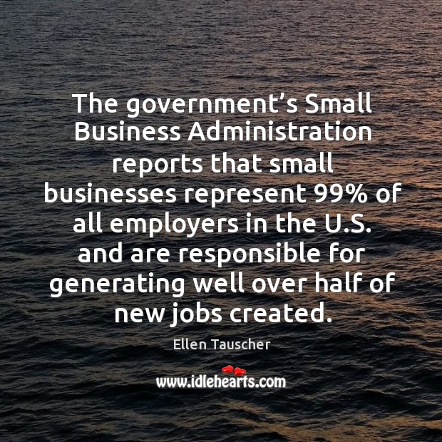 The government's small business administration reports that small businesses represent 99% Ellen Tauscher Picture Quote