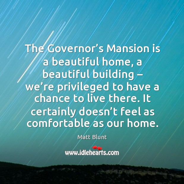 The governor's mansion is a beautiful home, a beautiful building – we're privileged Matt Blunt Picture Quote