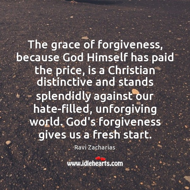 The grace of forgiveness, because God Himself has paid the price, is Ravi Zacharias Picture Quote