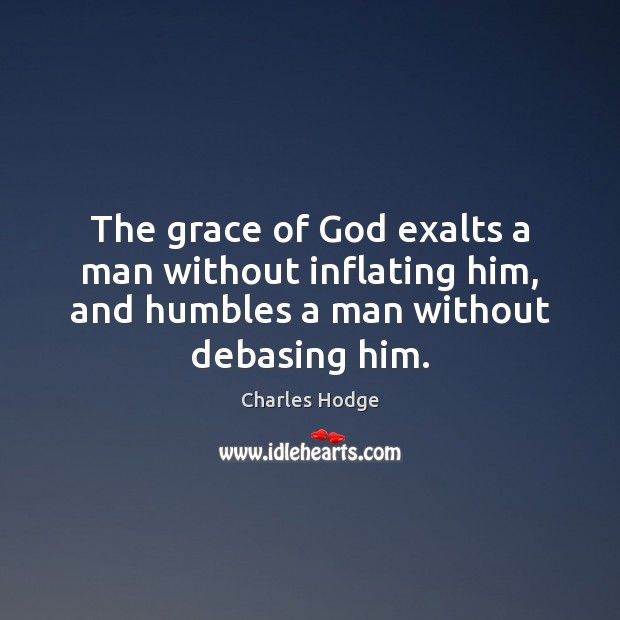 The grace of God exalts a man without inflating him, and humbles Charles Hodge Picture Quote
