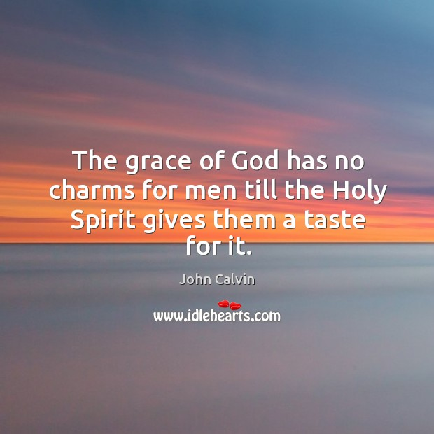 The grace of God has no charms for men till the Holy Spirit gives them a taste for it. Image