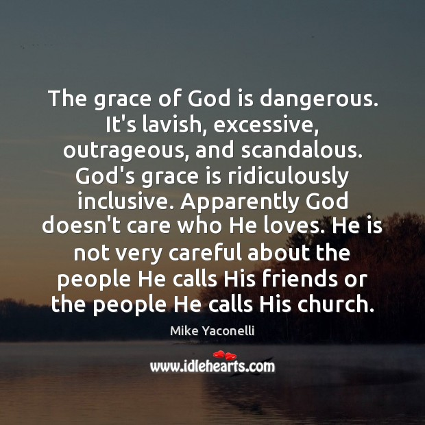 The grace of God is dangerous. It's lavish, excessive, outrageous, and scandalous. Image